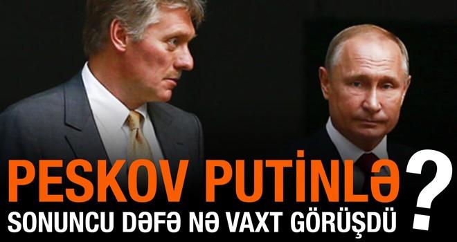 Peskov Putinlə sonuncu dəfə nə vaxt görüşdüyünü açıqladı